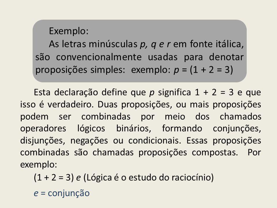 Exemplo: As letras minúsculas p, q e r em fonte itálica, são convencionalmente usadas para denotar proposições simples: exemplo: p = (1 + 2 = 3) Esta