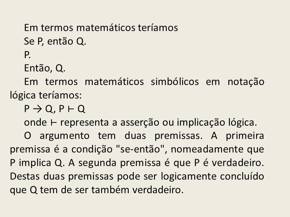 Em termos matemáticos teríamos Se P, então Q. P. Então, Q. Em termos matemáticos simbólicos em notação lógica teríamos: P Q, P Q onde representa a ass
