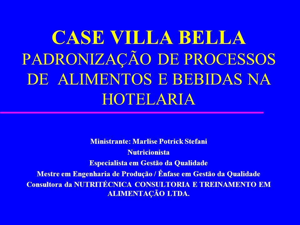 CASE VILLA BELLA PADRONIZAÇÃO DE PROCESSOS DE ALIMENTOS E BEBIDAS NA HOTELARIA Ministrante: Marlise Potrick Stefani Nutricionista Especialista em Gest