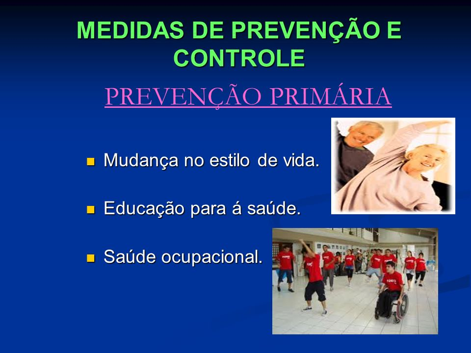 MEDIDAS DE PREVENÇÃO E CONTROLE PREVENÇÃO PRIMÁRIA Mudança no estilo de vida. Mudança no estilo de vida. Educação para á saúde. Educação para á saúde.