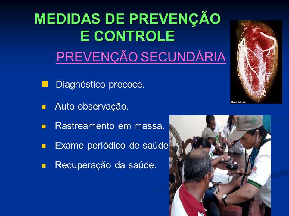 MEDIDAS DE PREVENÇÃO E CONTROLE PREVENÇÃO SECUNDÁRIA Diagnóstico precoce. Auto-observação. Rastreamento em massa. Exame periódico de saúde. Recuperaçã