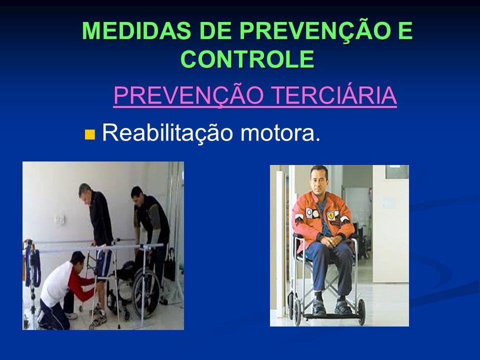 MEDIDAS DE PREVENÇÃO E CONTROLE PREVENÇÃO TERCIÁRIA Reabilitação motora.