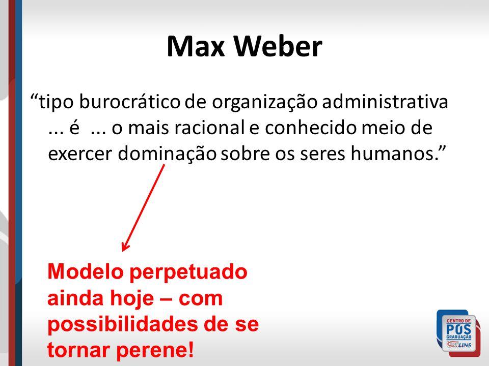 Max Weber tipo burocrático de organização administrativa... é... o mais racional e conhecido meio de exercer dominação sobre os seres humanos. Modelo