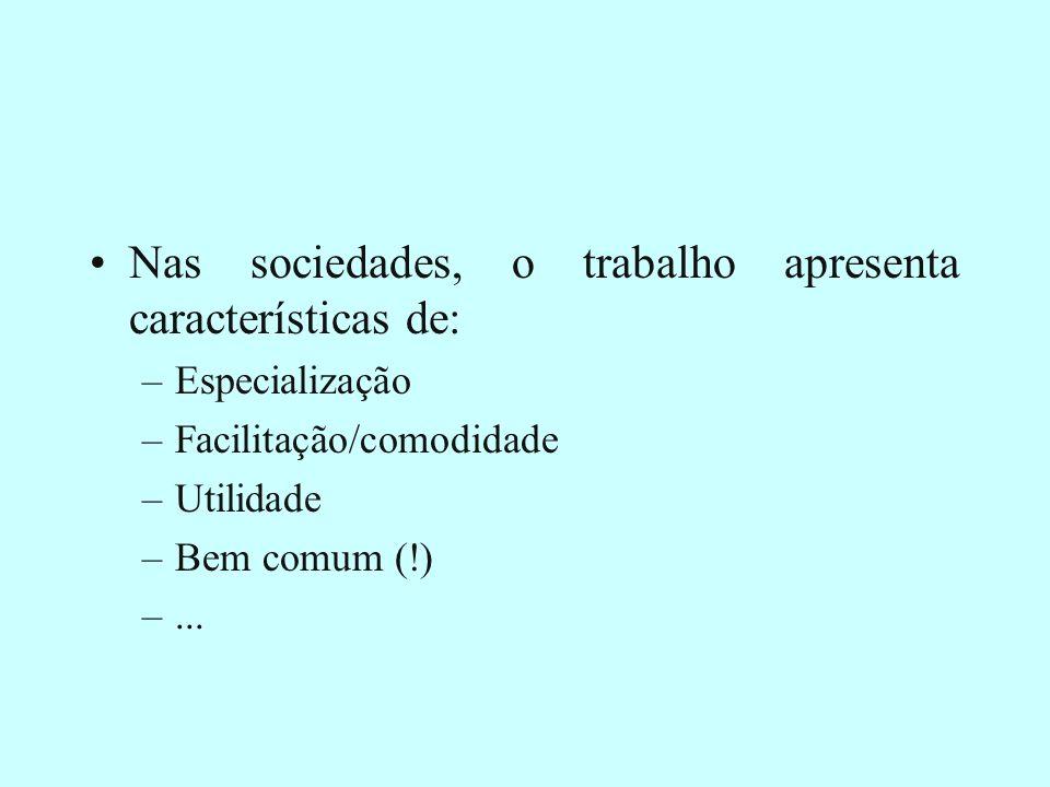 Nas sociedades, o trabalho apresenta características de: –Especialização –Facilitação/comodidade –Utilidade –Bem comum (!) –...