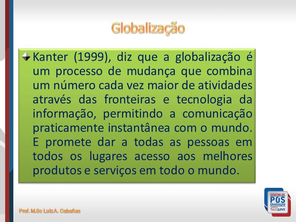 Kanter (1999), diz que a globalização é um processo de mudança que combina um número cada vez maior de atividades através das fronteiras e tecnologia