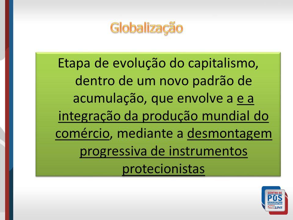 Etapa de evolução do capitalismo, dentro de um novo padrão de acumulação, que envolve a e a integração da produção mundial do comércio, mediante a des