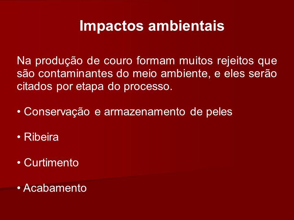 Impactos ambientais Na produção de couro formam muitos rejeitos que são contaminantes do meio ambiente, e eles serão citados por etapa do processo. Co