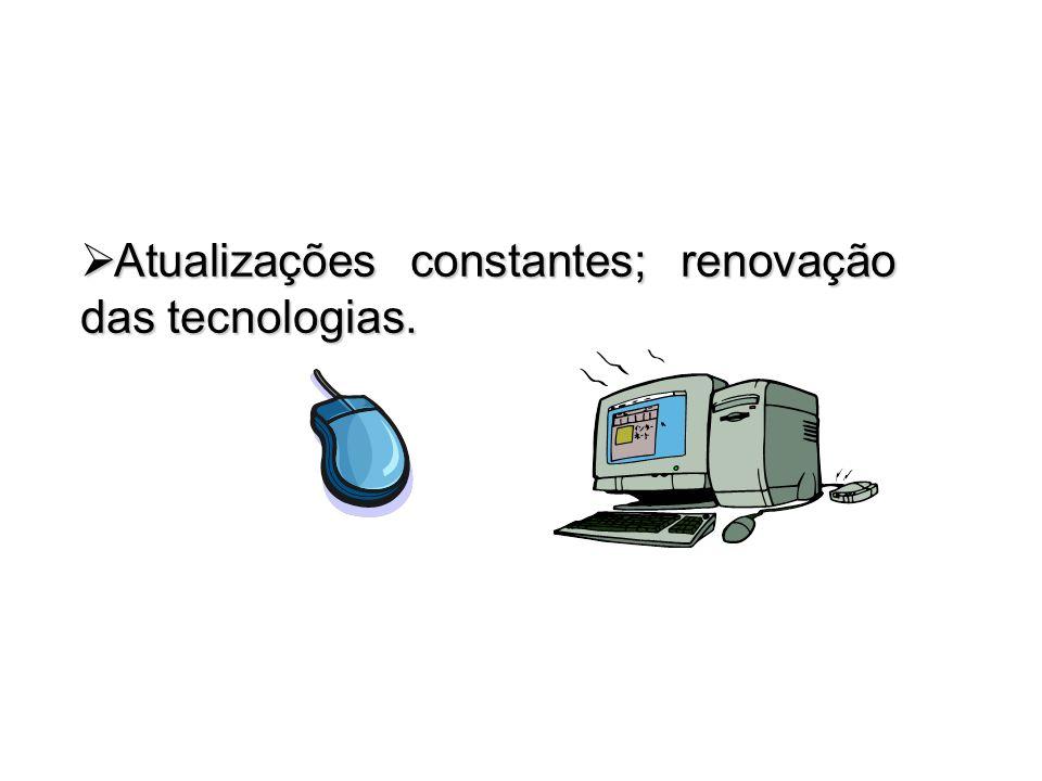 Atualizações constantes; renovação das tecnologias. Atualizações constantes; renovação das tecnologias.