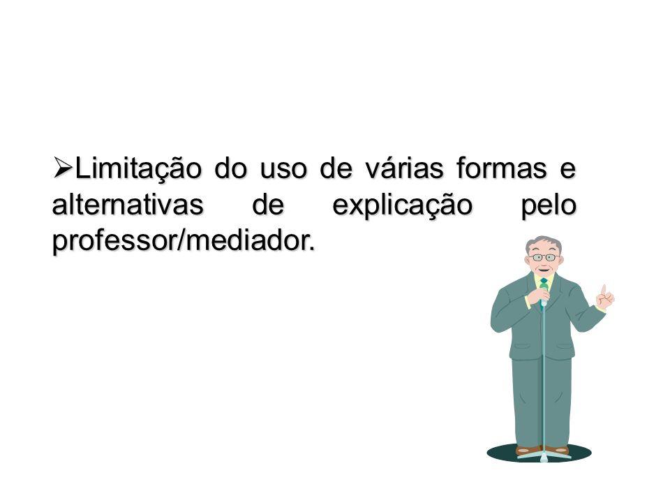 Limitação do uso de várias formas e alternativas de explicação pelo professor/mediador. Limitação do uso de várias formas e alternativas de explicação