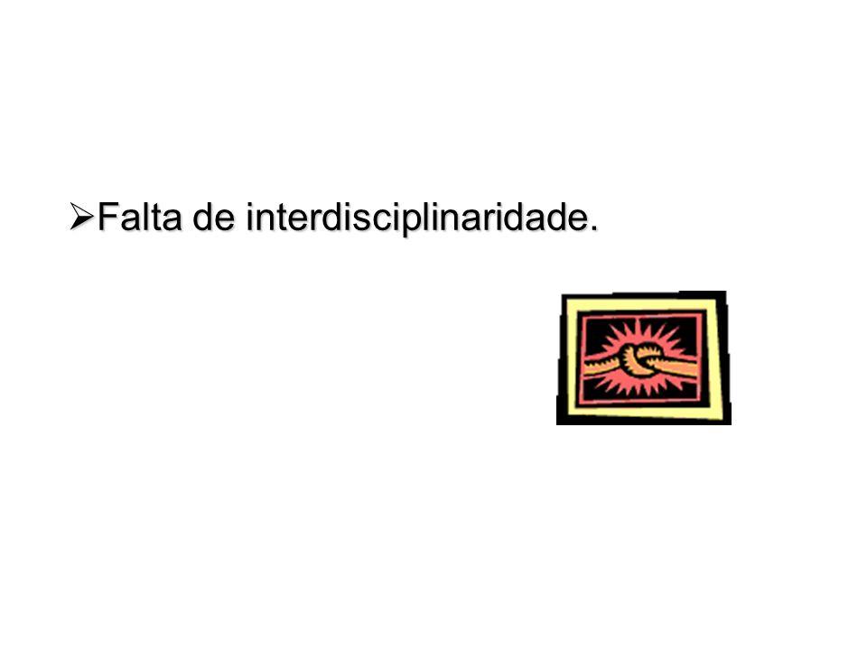 Falta de interdisciplinaridade. Falta de interdisciplinaridade.