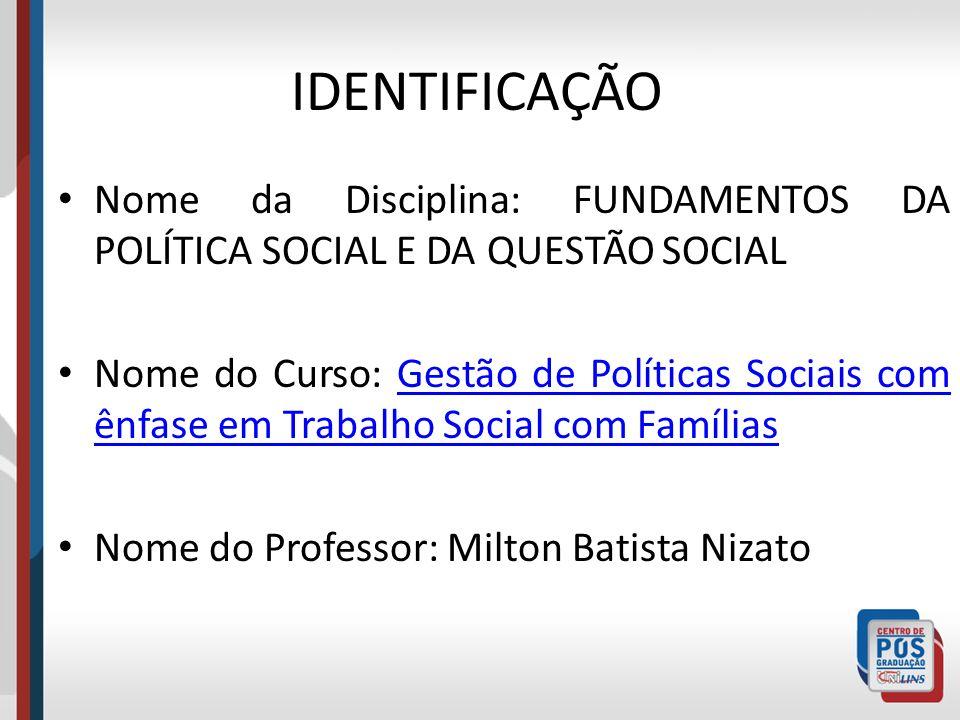 IDENTIFICAÇÃO Nome da Disciplina: FUNDAMENTOS DA POLÍTICA SOCIAL E DA QUESTÃO SOCIAL Nome do Curso: Gestão de Políticas Sociais com ênfase em Trabalho