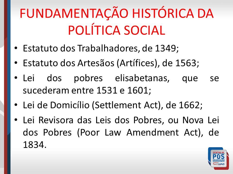 FUNDAMENTAÇÃO HISTÓRICA DA POLÍTICA SOCIAL Estatuto dos Trabalhadores, de 1349; Estatuto dos Artesãos (Artífices), de 1563; Lei dos pobres elisabetana