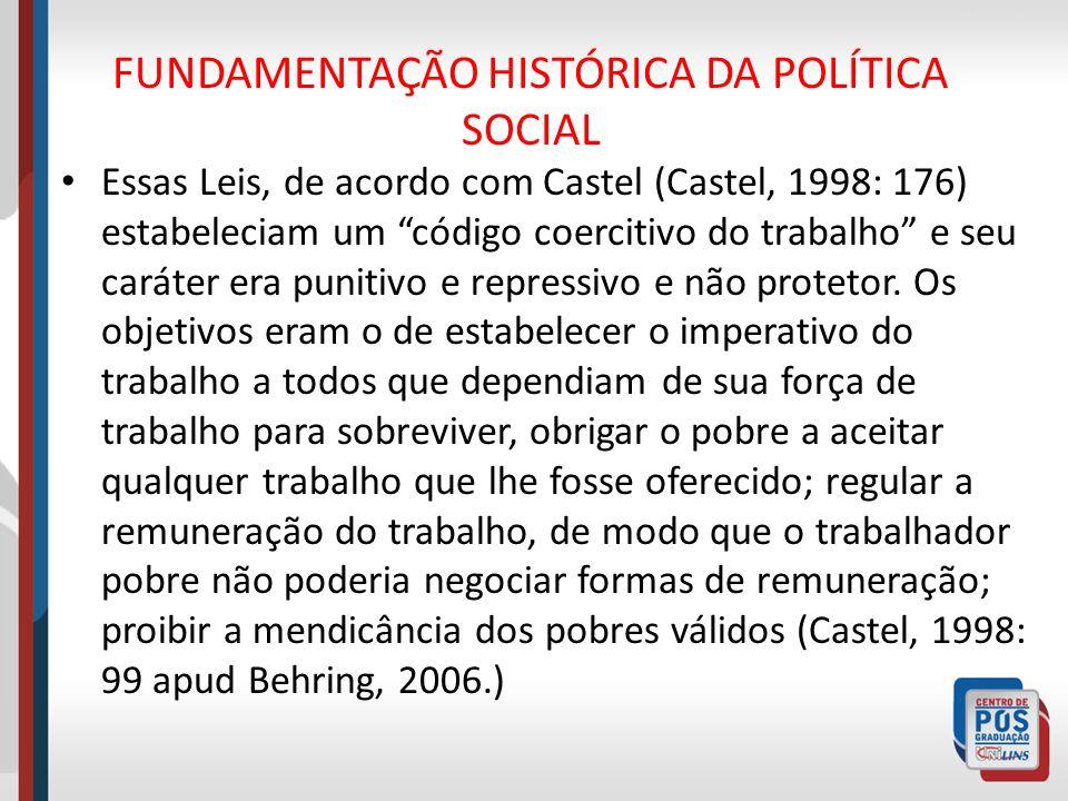 FUNDAMENTAÇÃO HISTÓRICA DA POLÍTICA SOCIAL Essas Leis, de acordo com Castel (Castel, 1998: 176) estabeleciam um código coercitivo do trabalho e seu ca