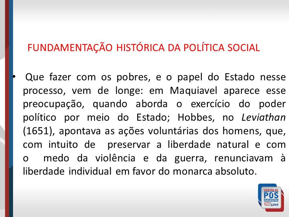 FUNDAMENTAÇÃO HISTÓRICA DA POLÍTICA SOCIAL Que fazer com os pobres, e o papel do Estado nesse processo, vem de longe: em Maquiavel aparece esse preocu