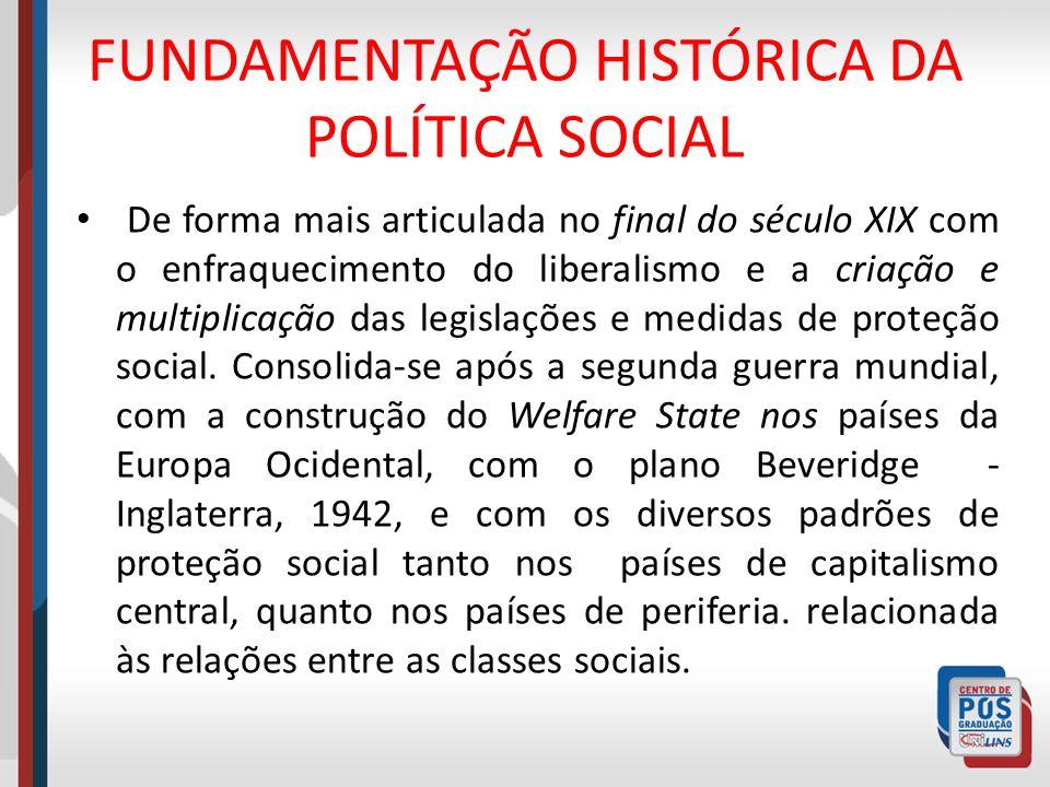 FUNDAMENTAÇÃO HISTÓRICA DA POLÍTICA SOCIAL De forma mais articulada no final do século XIX com o enfraquecimento do liberalismo e a criação e multipli