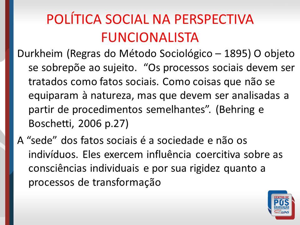 POLÍTICA SOCIAL NA PERSPECTIVA FUNCIONALISTA Durkheim (Regras do Método Sociológico – 1895) O objeto se sobrepõe ao sujeito. Os processos sociais deve