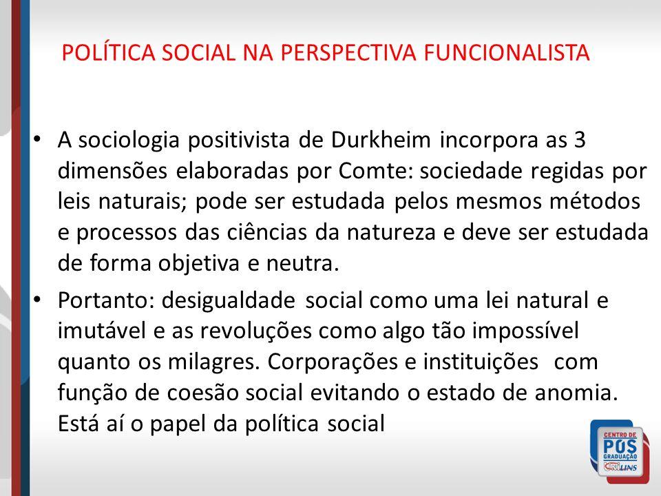 POLÍTICA SOCIAL NA PERSPECTIVA FUNCIONALISTA A sociologia positivista de Durkheim incorpora as 3 dimensões elaboradas por Comte: sociedade regidas por