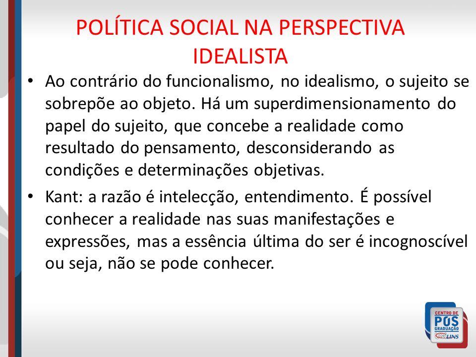 POLÍTICA SOCIAL NA PERSPECTIVA IDEALISTA Ao contrário do funcionalismo, no idealismo, o sujeito se sobrepõe ao objeto. Há um superdimensionamento do p