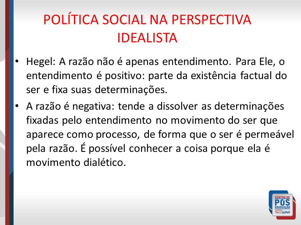 POLÍTICA SOCIAL NA PERSPECTIVA IDEALISTA Hegel: A razão não é apenas entendimento. Para Ele, o entendimento é positivo: parte da existência factual do