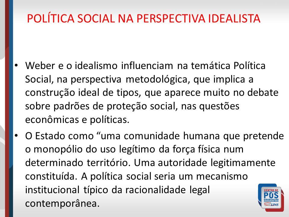 POLÍTICA SOCIAL NA PERSPECTIVA IDEALISTA Weber e o idealismo influenciam na temática Política Social, na perspectiva metodológica, que implica a const