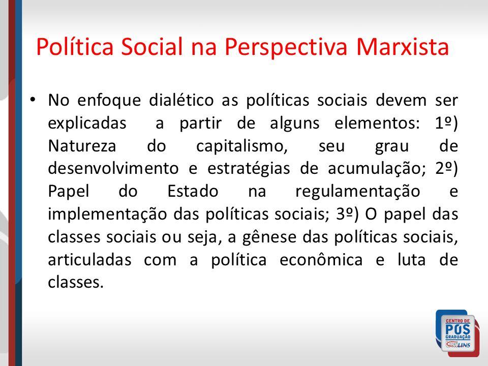 Política Social na Perspectiva Marxista No enfoque dialético as políticas sociais devem ser explicadas a partir de alguns elementos: 1º) Natureza do c
