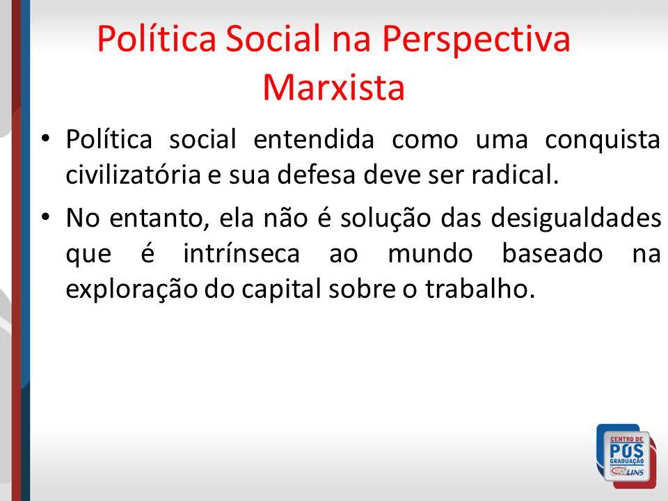 Política Social na Perspectiva Marxista Política social entendida como uma conquista civilizatória e sua defesa deve ser radical. No entanto, ela não