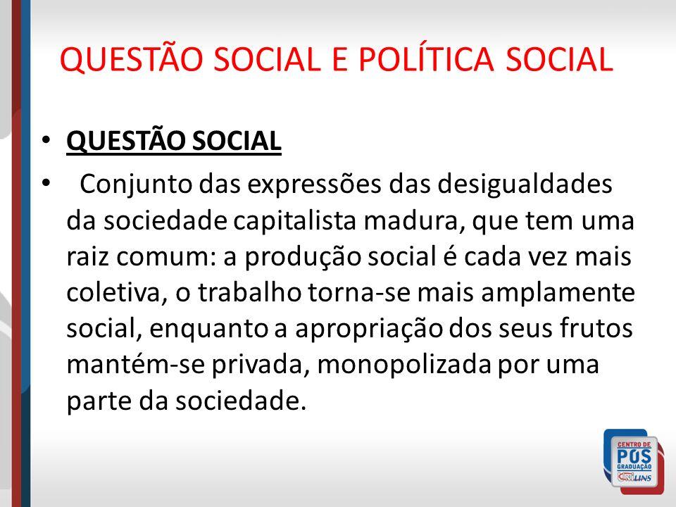 QUESTÃO SOCIAL E POLÍTICA SOCIAL QUESTÃO SOCIAL Conjunto das expressões das desigualdades da sociedade capitalista madura, que tem uma raiz comum: a p