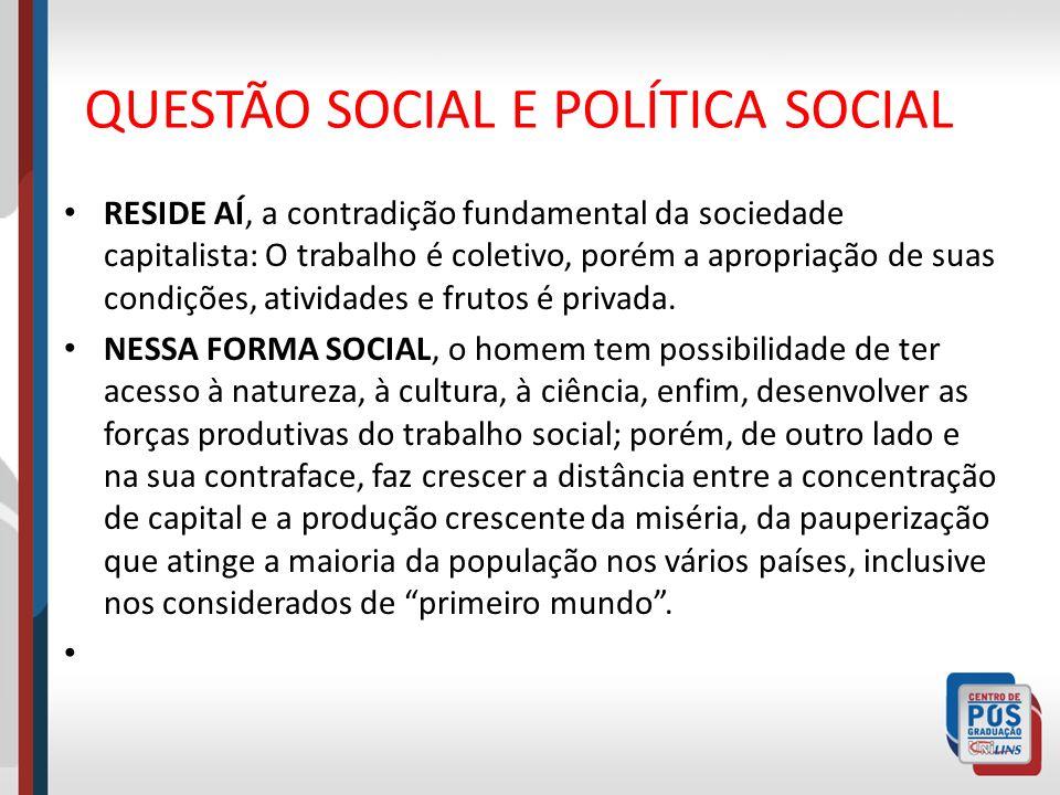 QUESTÃO SOCIAL E POLÍTICA SOCIAL RESIDE AÍ, a contradição fundamental da sociedade capitalista: O trabalho é coletivo, porém a apropriação de suas con