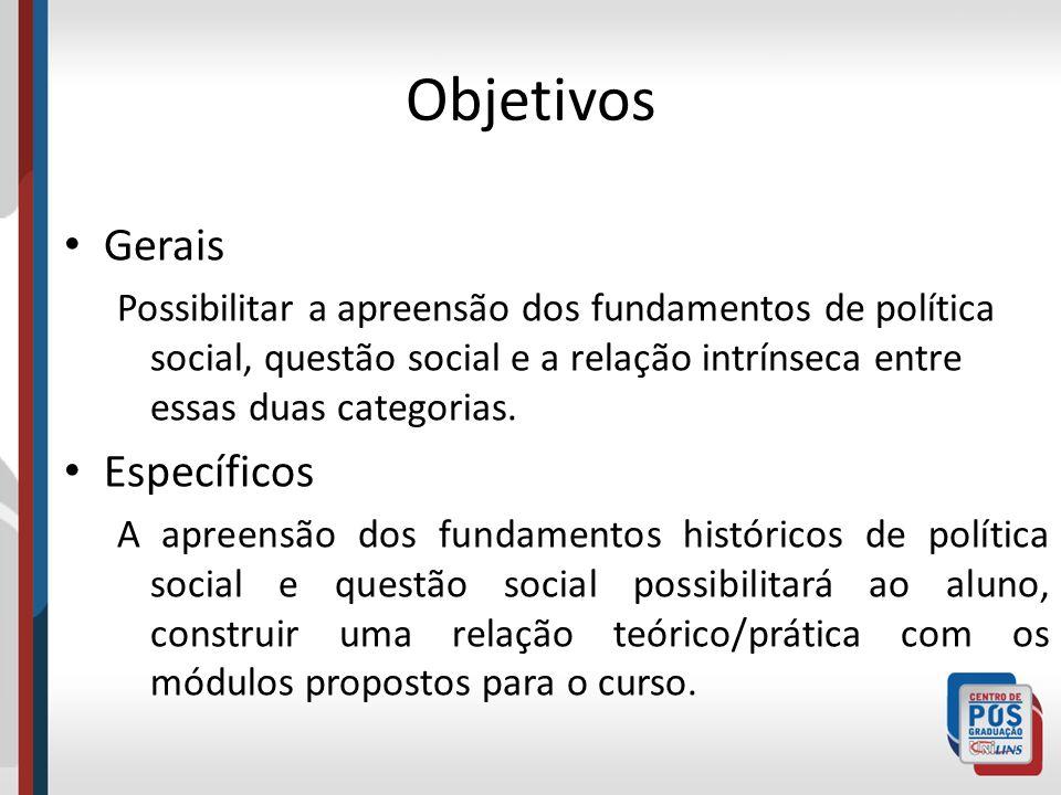 Objetivos Gerais Possibilitar a apreensão dos fundamentos de política social, questão social e a relação intrínseca entre essas duas categorias. Espec