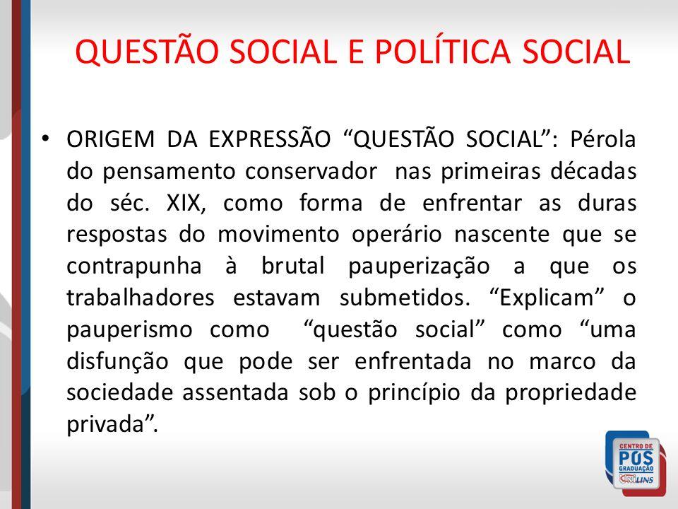 QUESTÃO SOCIAL E POLÍTICA SOCIAL ORIGEM DA EXPRESSÃO QUESTÃO SOCIAL: Pérola do pensamento conservador nas primeiras décadas do séc. XIX, como forma de