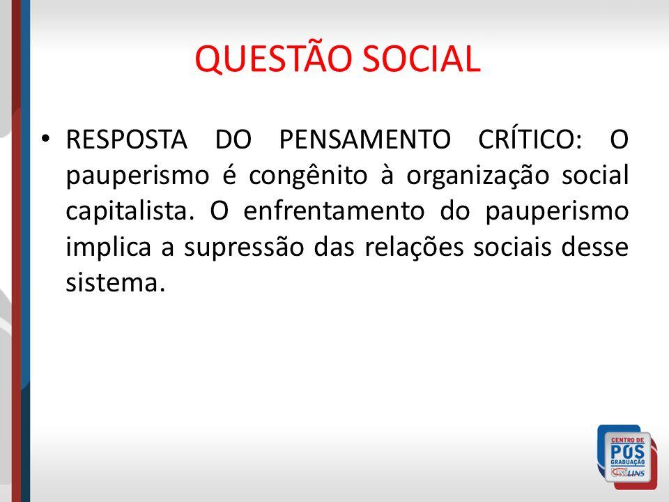 QUESTÃO SOCIAL RESPOSTA DO PENSAMENTO CRÍTICO: O pauperismo é congênito à organização social capitalista. O enfrentamento do pauperismo implica a supr