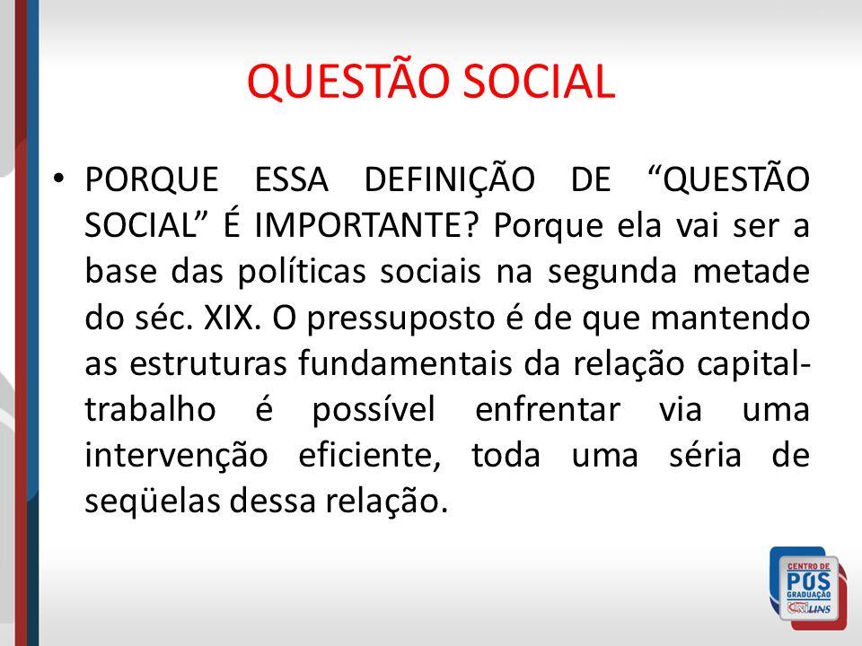 QUESTÃO SOCIAL PORQUE ESSA DEFINIÇÃO DE QUESTÃO SOCIAL É IMPORTANTE? Porque ela vai ser a base das políticas sociais na segunda metade do séc. XIX. O