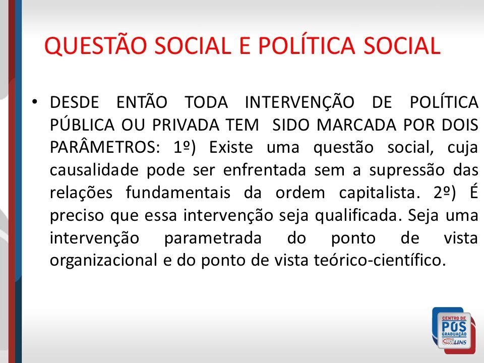 QUESTÃO SOCIAL E POLÍTICA SOCIAL DESDE ENTÃO TODA INTERVENÇÃO DE POLÍTICA PÚBLICA OU PRIVADA TEM SIDO MARCADA POR DOIS PARÂMETROS: 1º) Existe uma ques