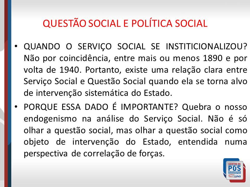QUESTÃO SOCIAL E POLÍTICA SOCIAL QUANDO O SERVIÇO SOCIAL SE INSTITICIONALIZOU? Não por coincidência, entre mais ou menos 1890 e por volta de 1940. Por