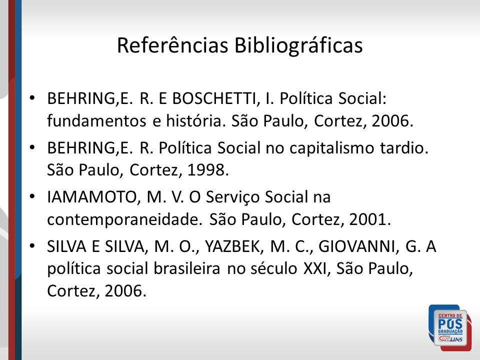 Referências Bibliográficas BEHRING,E. R. E BOSCHETTI, I. Política Social: fundamentos e história. São Paulo, Cortez, 2006. BEHRING,E. R. Política Soci