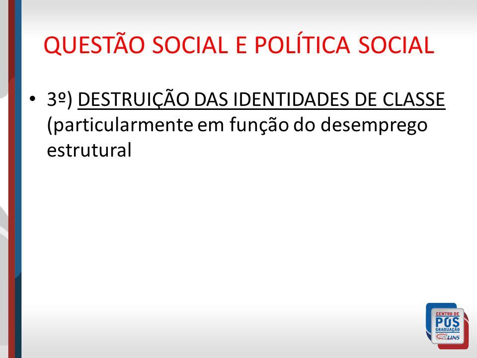 QUESTÃO SOCIAL E POLÍTICA SOCIAL 3º) DESTRUIÇÃO DAS IDENTIDADES DE CLASSE (particularmente em função do desemprego estrutural
