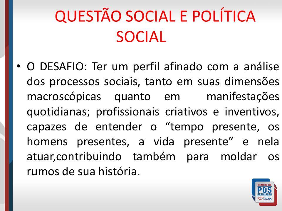 QUESTÃO SOCIAL E POLÍTICA SOCIAL O DESAFIO: Ter um perfil afinado com a análise dos processos sociais, tanto em suas dimensões macroscópicas quanto em