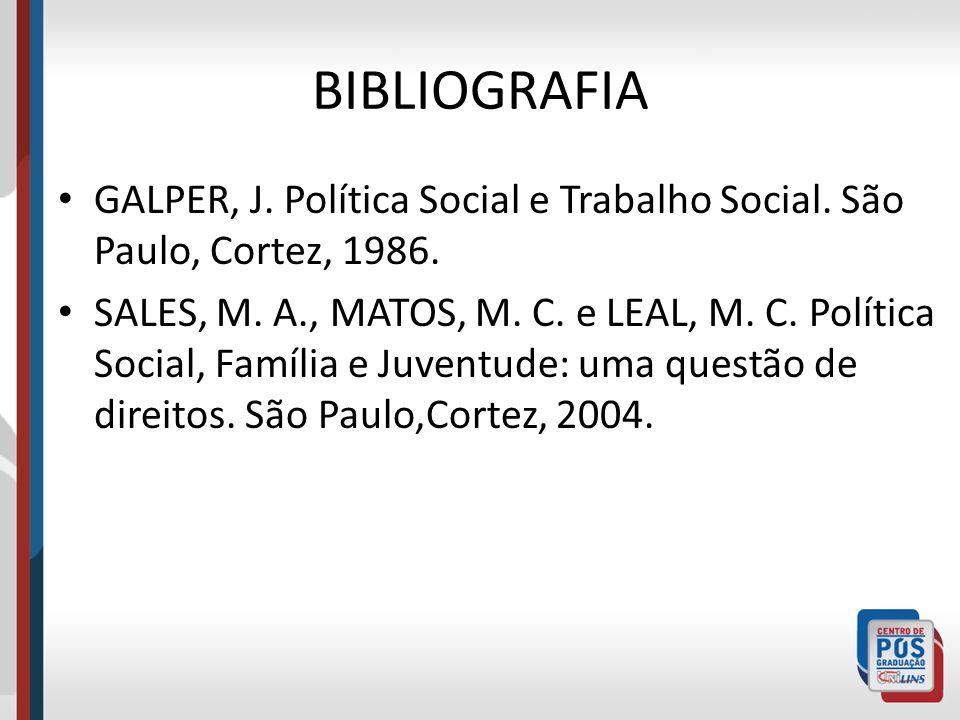 BIBLIOGRAFIA GALPER, J. Política Social e Trabalho Social. São Paulo, Cortez, 1986. SALES, M. A., MATOS, M. C. e LEAL, M. C. Política Social, Família