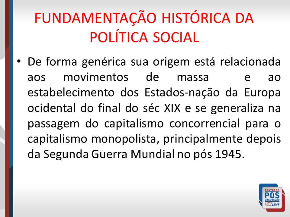 FUNDAMENTAÇÃO HISTÓRICA DA POLÍTICA SOCIAL De forma genérica sua origem está relacionada aos movimentos de massa e ao estabelecimento dos Estados-naçã
