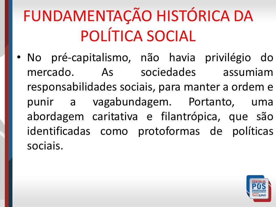 FUNDAMENTAÇÃO HISTÓRICA DA POLÍTICA SOCIAL No pré-capitalismo, não havia privilégio do mercado. As sociedades assumiam responsabilidades sociais, para