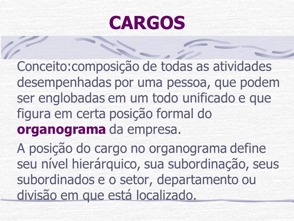 CARGOS Conceito:composição de todas as atividades desempenhadas por uma pessoa, que podem ser englobadas em um todo unificado e que figura em certa po