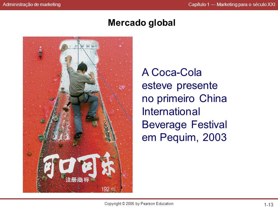Administração de marketingCapítulo 1 Marketing para o século XXI Copyright © 2006 by Pearson Education 1-13 Mercado global A Coca-Cola esteve presente