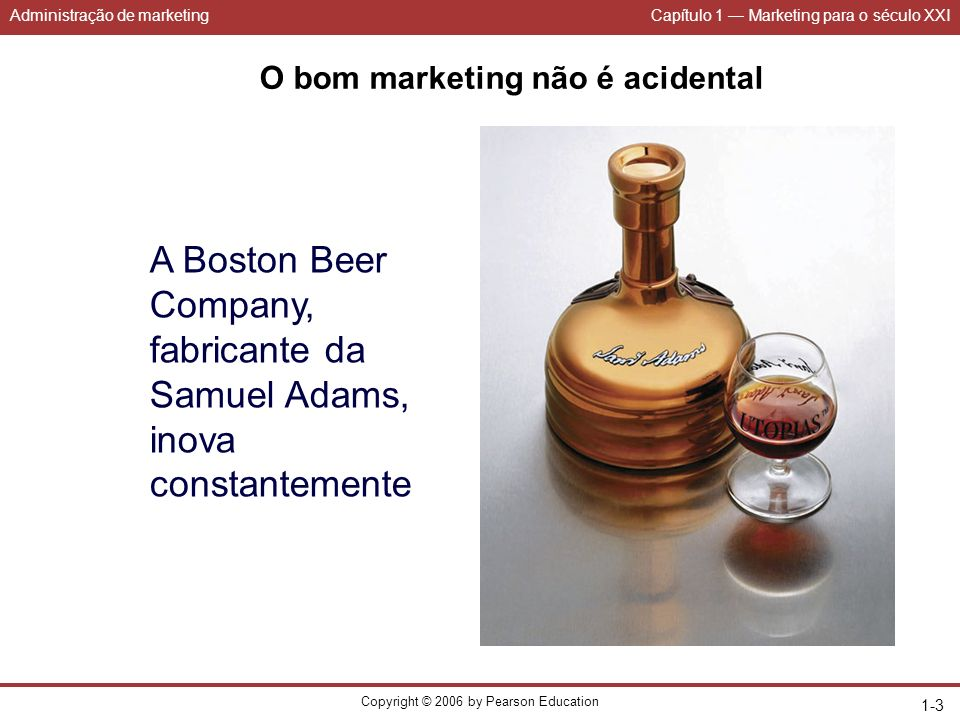 Administração de marketingCapítulo 1 Marketing para o século XXI Copyright © 2006 by Pearson Education 1-3 O bom marketing não é acidental A Boston Be