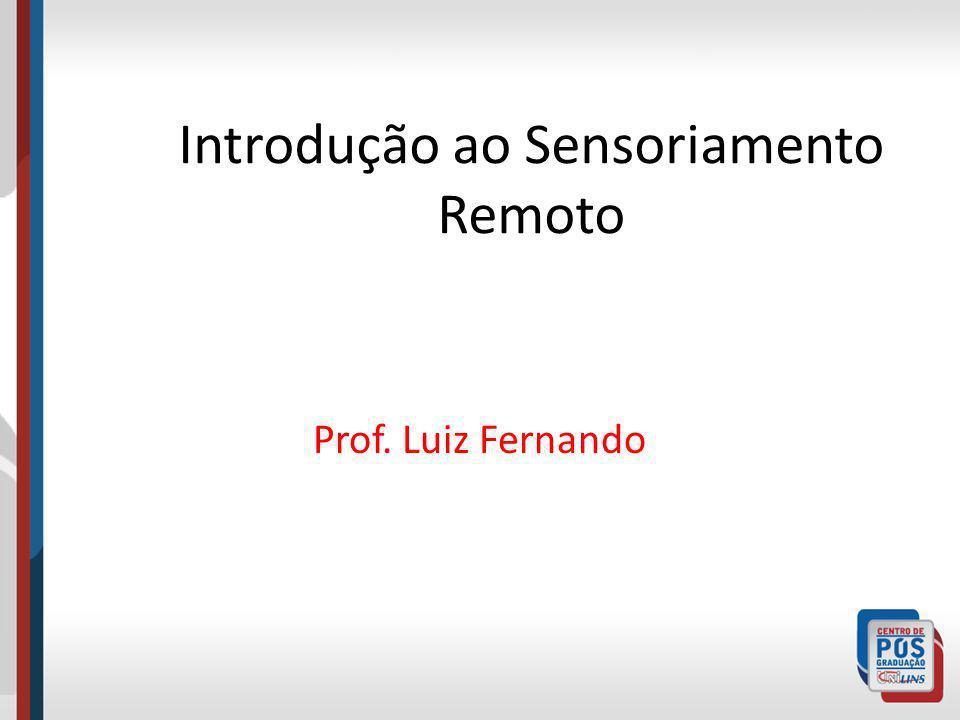 Introdução ao Sensoriamento Remoto Prof. Luiz Fernando