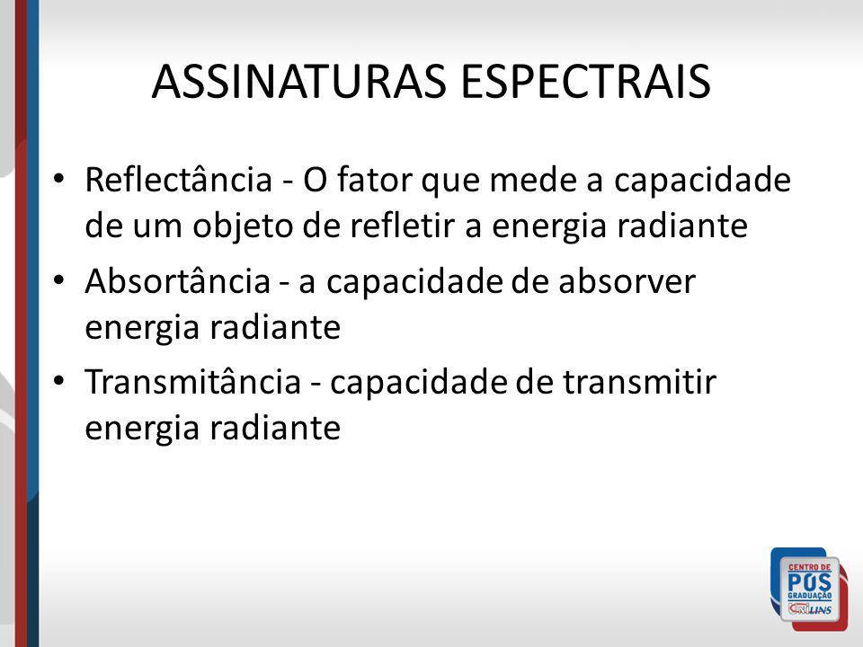 ASSINATURAS ESPECTRAIS Reflectância - O fator que mede a capacidade de um objeto de refletir a energia radiante Absortância - a capacidade de absorver