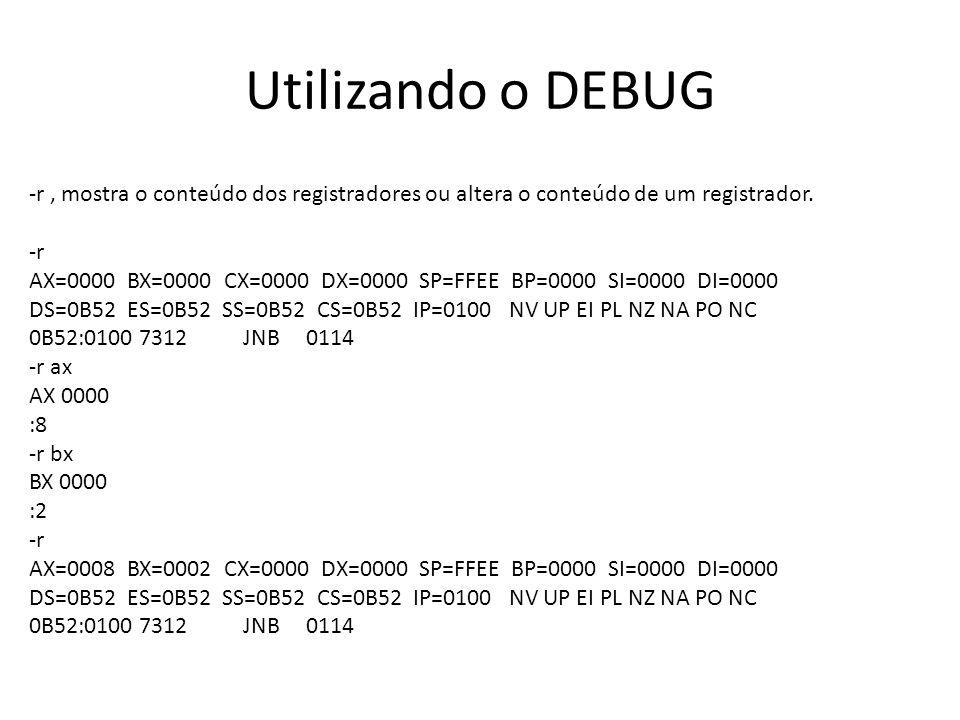 Utilizando o DEBUG -r, mostra o conteúdo dos registradores ou altera o conteúdo de um registrador. -r AX=0000 BX=0000 CX=0000 DX=0000 SP=FFEE BP=0000