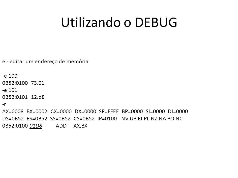 Utilizando o DEBUG e - editar um endereço de memória -e 100 0B52:0100 73.01 -e 101 0B52:0101 12.d8 -r AX=0008 BX=0002 CX=0000 DX=0000 SP=FFEE BP=0000