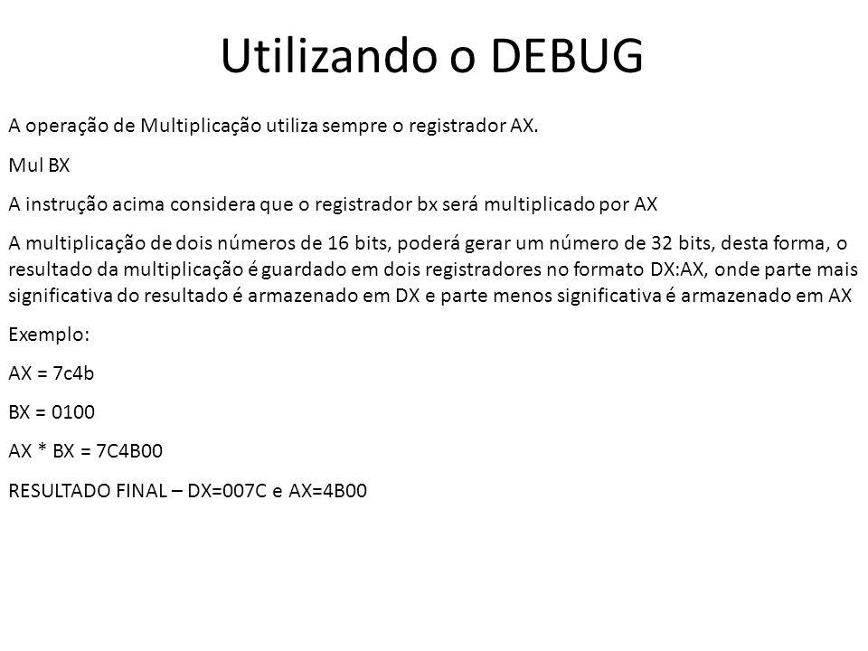 Utilizando o DEBUG A operação de Multiplicação utiliza sempre o registrador AX. Mul BX A instrução acima considera que o registrador bx será multiplic
