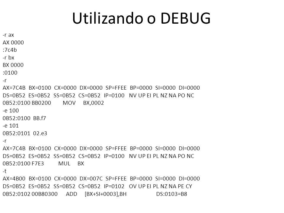 Utilizando o DEBUG -r ax AX 0000 :7c4b -r bx BX 0000 :0100 -r AX=7C4B BX=0100 CX=0000 DX=0000 SP=FFEE BP=0000 SI=0000 DI=0000 DS=0B52 ES=0B52 SS=0B52