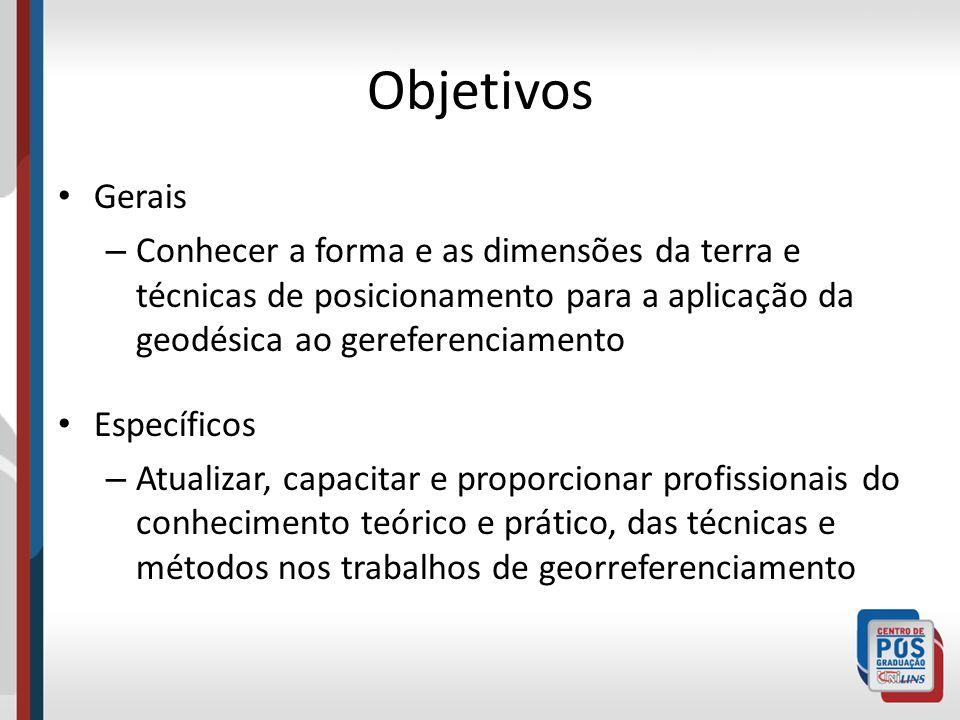 Objetivos Gerais – Conhecer a forma e as dimensões da terra e técnicas de posicionamento para a aplicação da geodésica ao gereferenciamento Específico